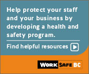 Help protect your staff and your business by developing a health and safety program. Find helpful resources. | WorkSafeBC